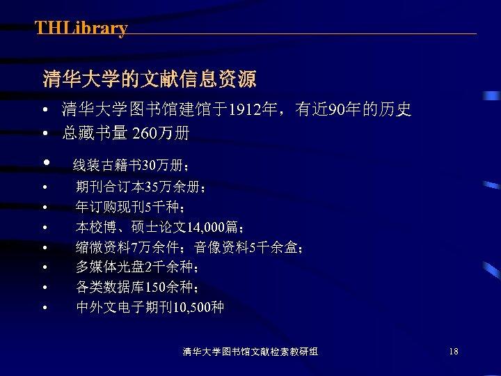 THLibrary 清华大学的文献信息资源 • 清华大学图书馆建馆于1912年,有近 90年的历史 • 总藏书量 260万册 • • 线装古籍书 30万册;  期刊合订本 35万余册;