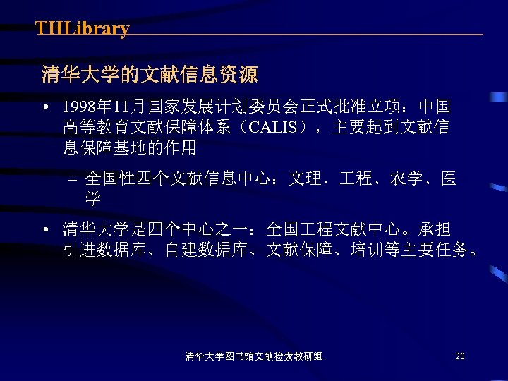THLibrary 清华大学的文献信息资源 • 1998年 11月国家发展计划委员会正式批准立项:中国 高等教育文献保障体系(CALIS),主要起到文献信 息保障基地的作用 – 全国性四个文献信息中心:文理、 程、农学、医 学 • 清华大学是四个中心之一:全国 程文献中心。承担
