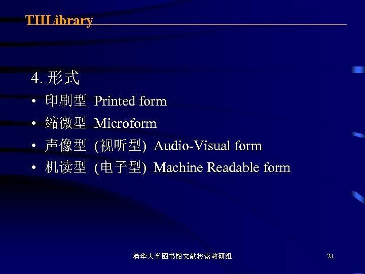 THLibrary 4. 形式 • 印刷型 Printed form • 缩微型 Microform • 声像型 (视听型) Audio-Visual