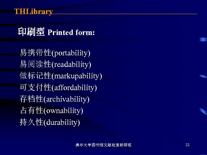 THLibrary 印刷型 Printed form: 易携带性(portability) 易阅读性(readability) 做标记性(markupability) 可支付性(affordability) 存档性(archivability) 占有性(ownability) 持久性(durability) 清华大学图书馆文献检索教研组 22