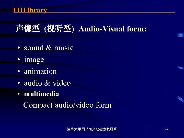 THLibrary 声像型 (视听型) Audio-Visual form: • • sound & music image animation audio &