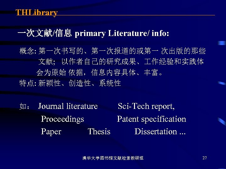 THLibrary 一次文献/信息 primary Literature/ info: 概念: 第一次书写的、第一次报道的或第一 次出版的那些 文献; 以作者自己的研究成果、 作经验和实践体 会为原始 依据,信息内容具体、丰富。 特点: