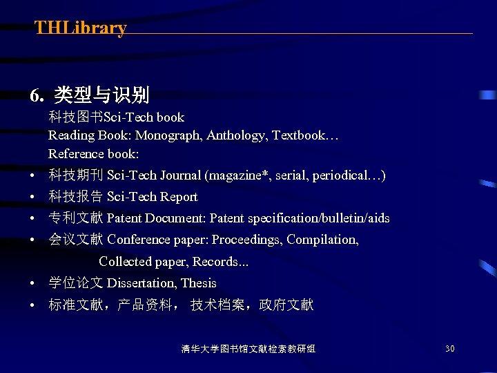 THLibrary 6. 类型与识别 科技图书Sci-Tech book Reading Book: Monograph, Anthology, Textbook… Reference book: • 科技期刊