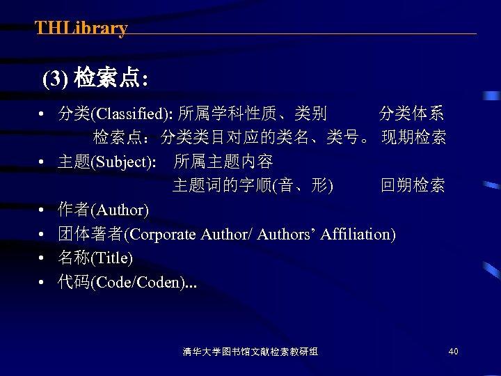 THLibrary (3) 检索点: • 分类(Classified): 所属学科性质、类别 分类体系 检索点:分类类目对应的类名、类号。 现期检索 • 主题(Subject): 所属主题内容 主题词的字顺(音、形) 回朔检索