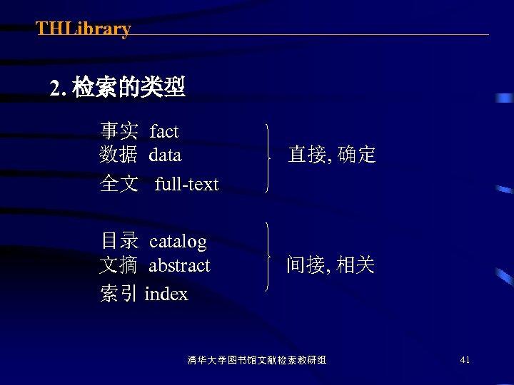 THLibrary 2. 检索的类型 事实 fact 数据 data 全文 full-text 直接, 确定 目录 catalog 文摘