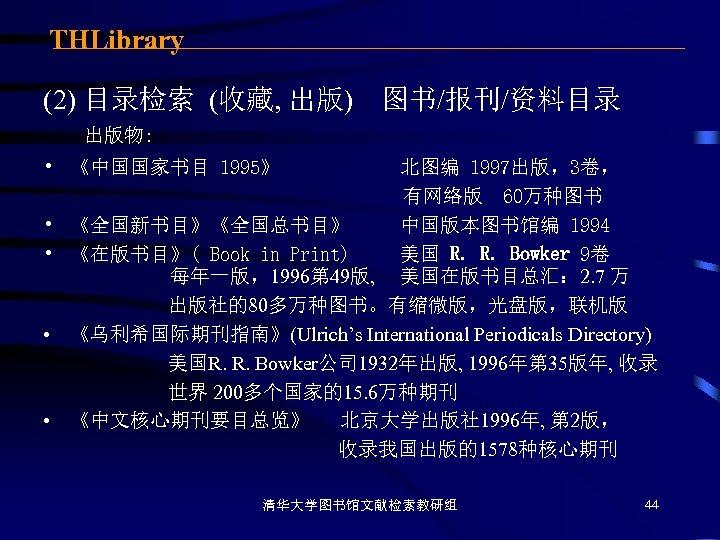 THLibrary (2) 目录检索 (收藏, 出版) 图书/报刊/资料目录 出版物: • 《中国国家书目 1995》 • • 北图编 1997出版,3卷,