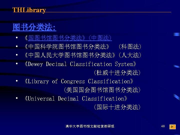 THLibrary 图书分类法: • • 《国图书馆图书分类法》(中图法) 《中国科学院图书馆图书分类法》 (科图法) 《中国人民大学图书馆图书分类法》(人大法) 《Dewey Decimal Classification System》 (杜威十进分类法) •