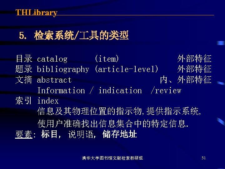 THLibrary 5. 检索系统/ 具的类型 目录 catalog (item) 外部特征 题录 bibliography (article-level) 外部特征 文摘 abstract