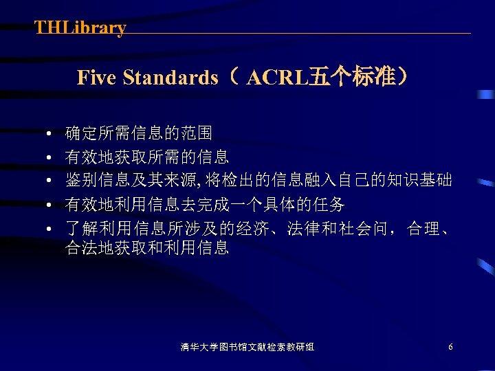 THLibrary Five Standards( ACRL五个标准) • • • 确定所需信息的范围 有效地获取所需的信息 鉴别信息及其来源, 将检出的信息融入自己的知识基础 有效地利用信息去完成一个具体的任务 了解利用信息所涉及的经济、法律和社会问,合理、 合法地获取和利用信息