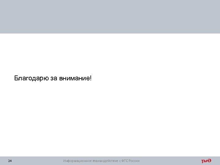 Благодарю за внимание! 24 Информационное взаимодействие с ФТС России