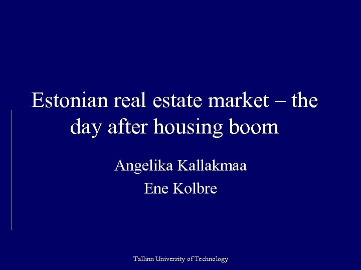 Estonian real estate market – the day after housing boom Angelika Kallakmaa Ene Kolbre