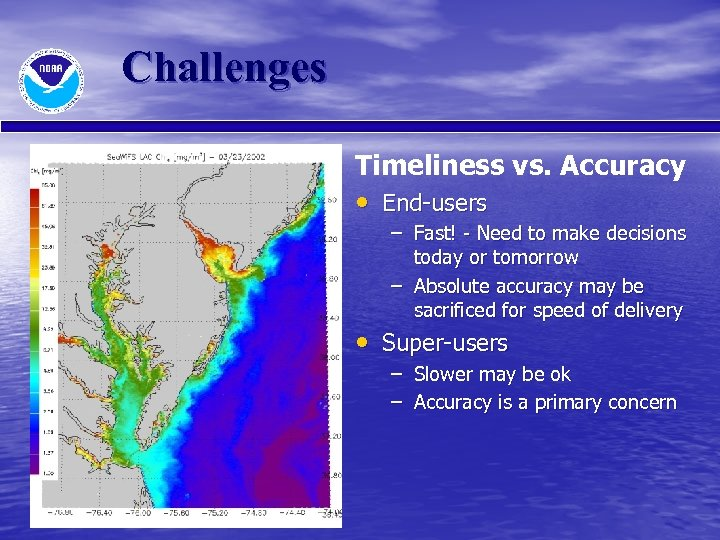 Challenges Timeliness vs. Accuracy • End-users – Fast! - Need to make decisions today