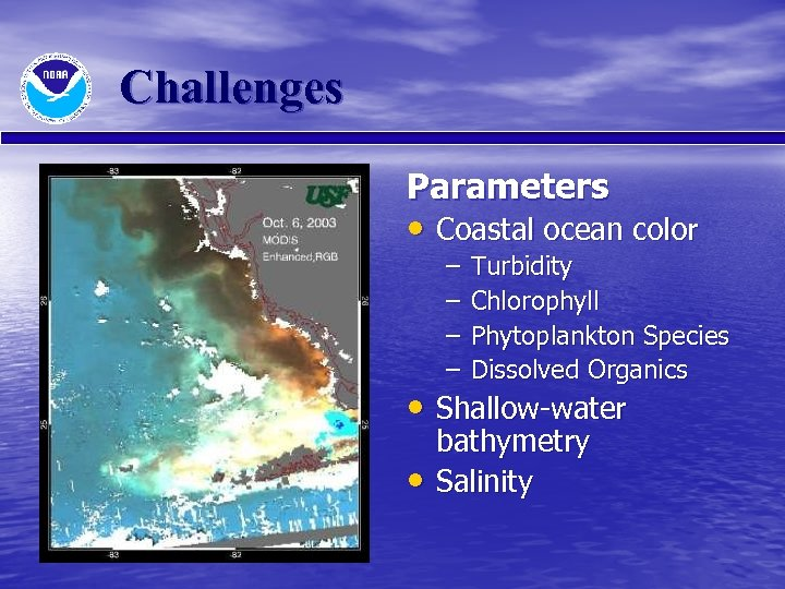 Challenges Parameters • Coastal ocean color – – Turbidity Chlorophyll Phytoplankton Species Dissolved Organics