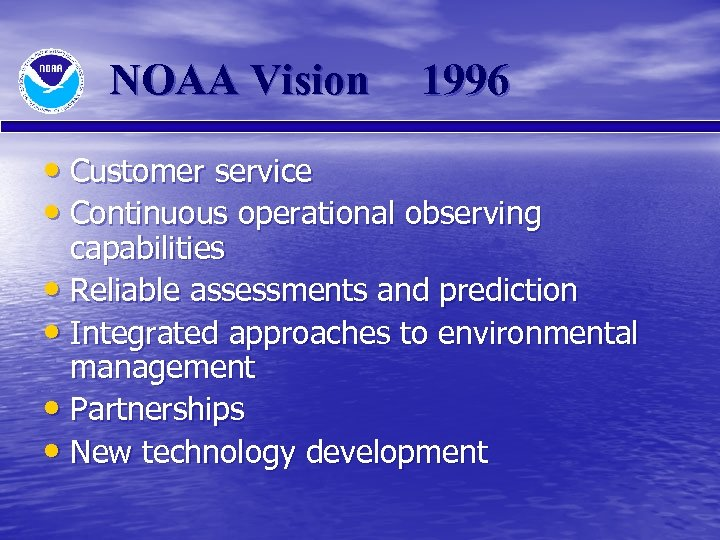 NOAA Vision 1996 • Customer service • Continuous operational observing capabilities • Reliable assessments