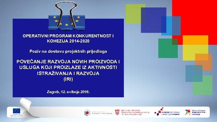 OPERATIVNI PROGRAM KONKURENTNOST I KOHEZIJA 2014 -2020 Poziv na dostavu projektnih prijedloga POVEĆANJE RAZVOJA
