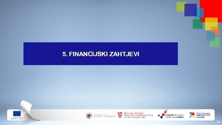 5. FINANCIJSKI ZAHTJEVI 22