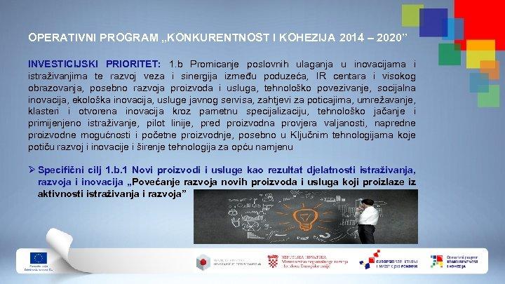 """OPERATIVNI PROGRAM """"KONKURENTNOST I KOHEZIJA 2014 – 2020"""" INVESTICIJSKI PRIORITET: 1. b Promicanje poslovnih"""