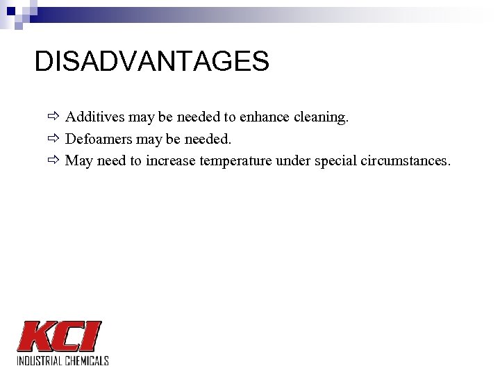 DISADVANTAGES ð Additives may be needed to enhance cleaning. ð Defoamers may be needed.