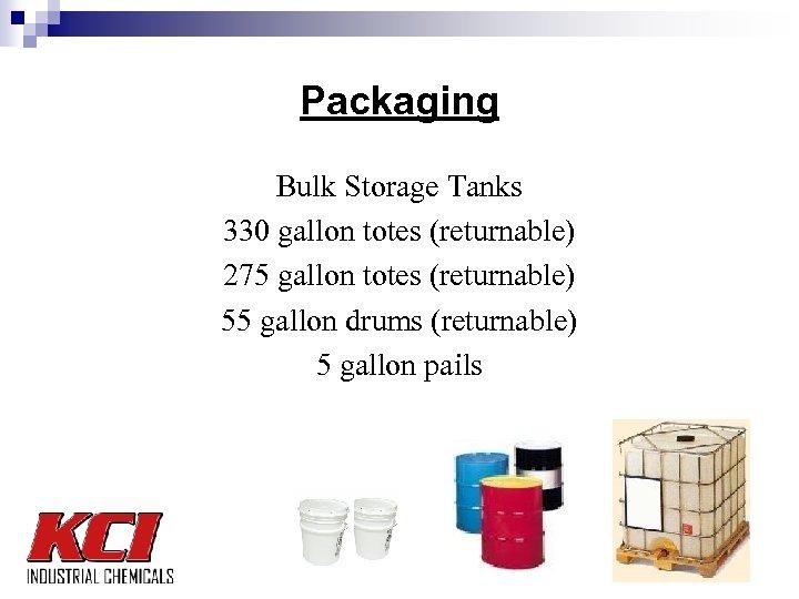 Packaging Bulk Storage Tanks 330 gallon totes (returnable) 275 gallon totes (returnable) 55 gallon