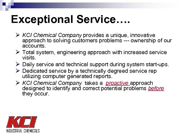 Exceptional Service…. Ø KCI Chemical Company provides a unique, innovative Ø Ø approach to