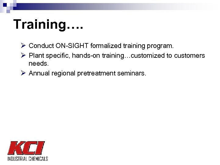 Training…. Ø Conduct ON-SIGHT formalized training program. Ø Plant specific, hands-on training…customized to customers