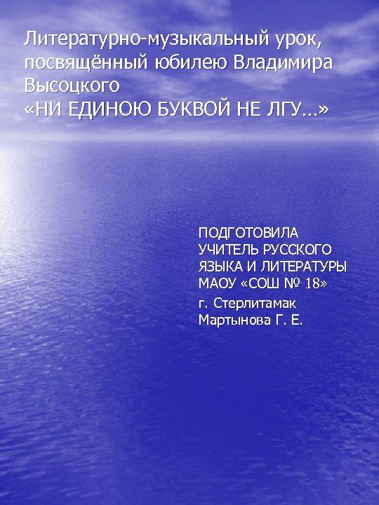 Литературно-музыкальный урок, посвящённый юбилею Владимира Высоцкого «НИ ЕДИНОЮ БУКВОЙ НЕ ЛГУ…» ПОДГОТОВИЛА УЧИТЕЛЬ РУССКОГО