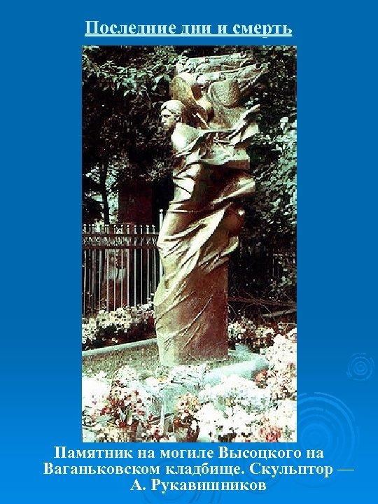 Последние дни и смерть Памятник на могиле Высоцкого на Ваганьковском кладбище. Скульптор — А.