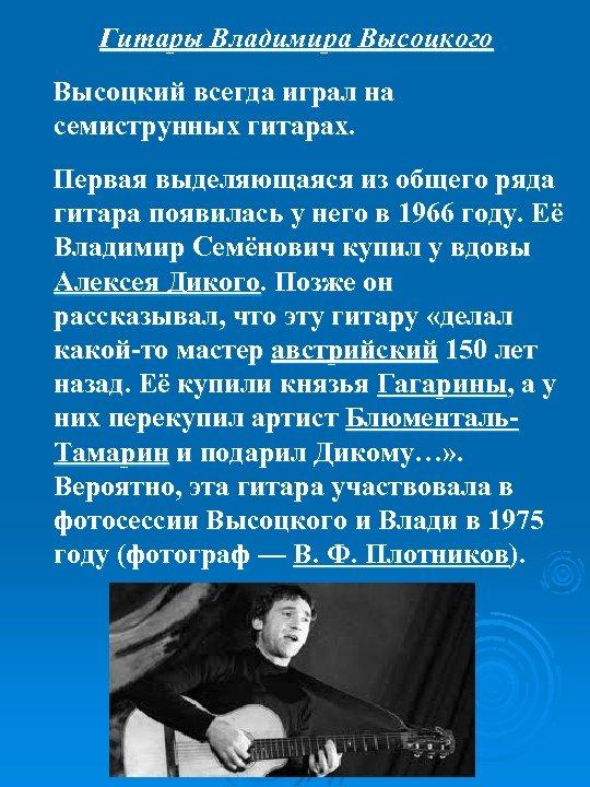 Гитары Владимира Высоцкого Высоцкий всегда играл на семиструнных гитарах. Первая выделяющаяся из общего ряда
