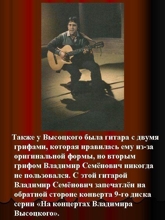Также у Высоцкого была гитара с двумя грифами, которая нравилась ему из-за оригинальной