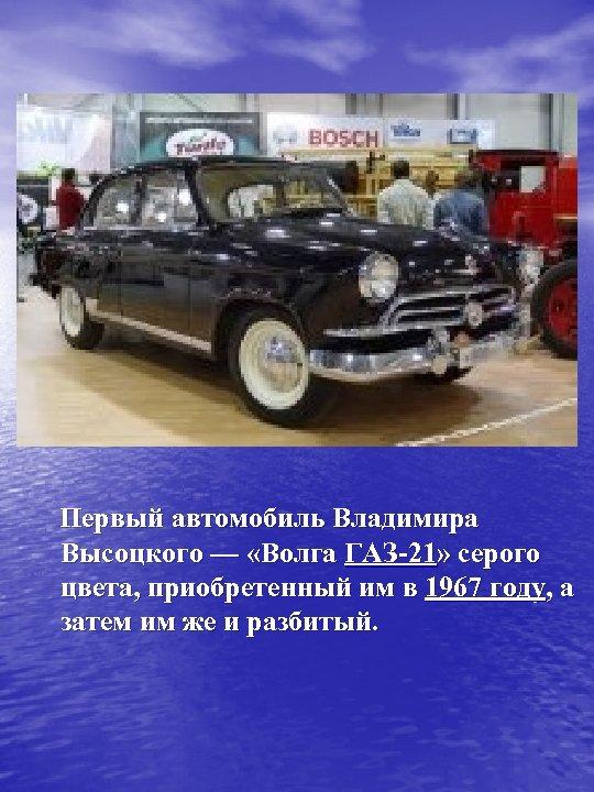 Первый автомобиль Владимира Высоцкого — «Волга ГАЗ-21» серого цвета, приобретенный им в 1967