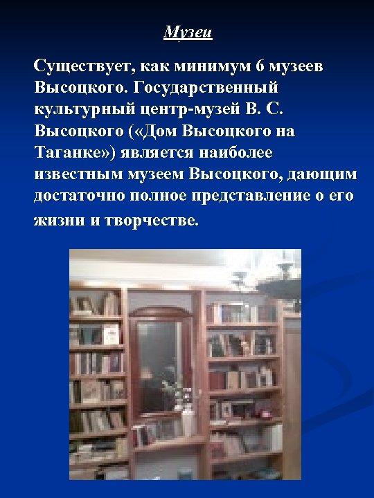 Музеи Существует, как минимум 6 музеев Высоцкого. Государственный культурный центр-музей В. С. Высоцкого (