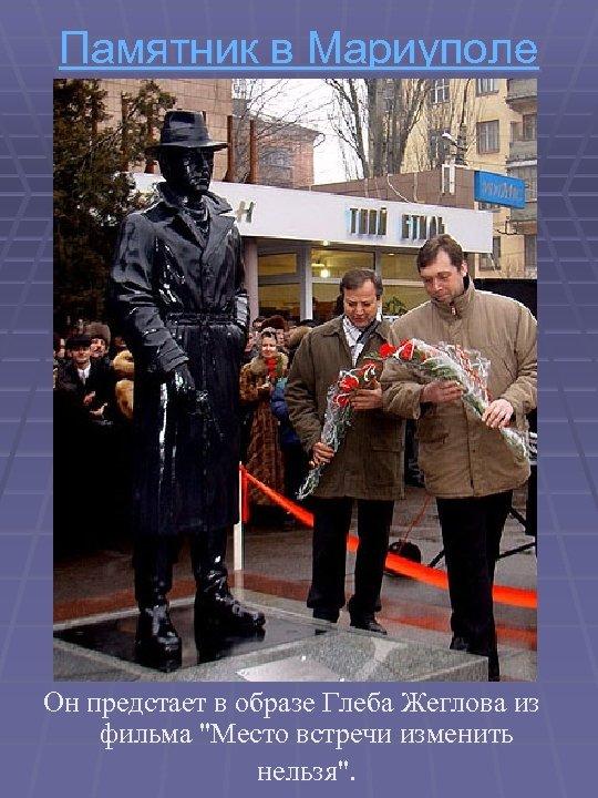 Памятник в Мариуполе Он предстает в образе Глеба Жеглова из фильма