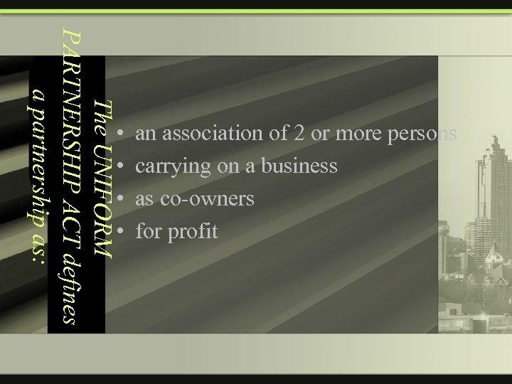 The UNIFORM PARTNERSHIP ACT defines a partnership as: • • an association of 2