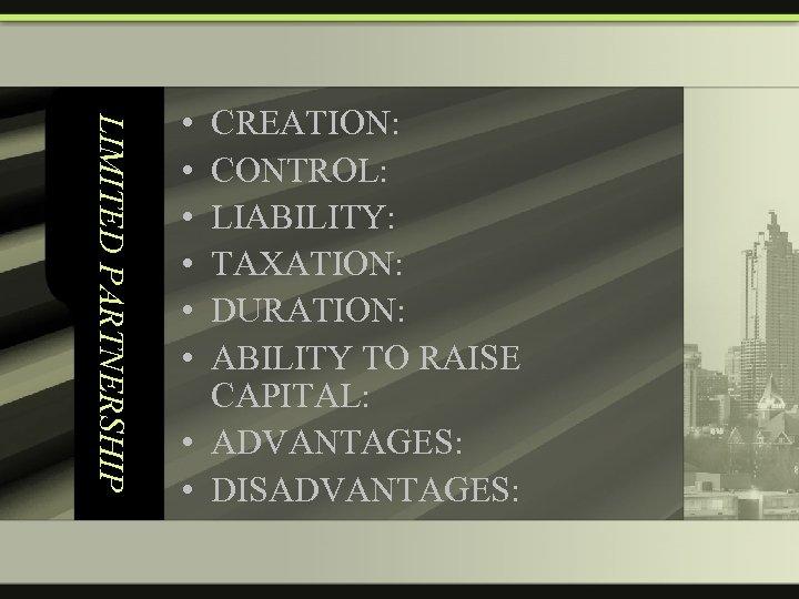 LIMITED PARTNERSHIP • • • CREATION: CONTROL: LIABILITY: TAXATION: DURATION: ABILITY TO RAISE CAPITAL: