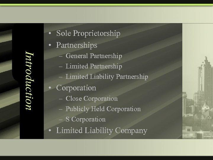 • Sole Proprietorship • Partnerships Introduction – General Partnership – Limited Liability Partnership