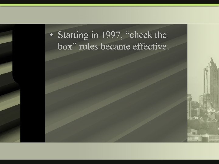 """• Starting in 1997, """"check the box"""" rules became effective."""