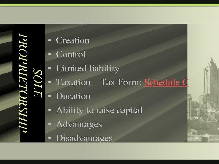 SOLE PROPRIETORSHIP • • Creation Control Limited liability Taxation – Tax Form: Schedule C