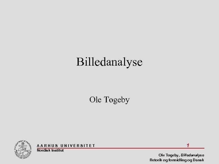 Billedanalyse Ole Togeby AARHUS UNIVERSITET Nordisk Institut 1 Ole Togeby, Billedanalyse Retorik og formidling