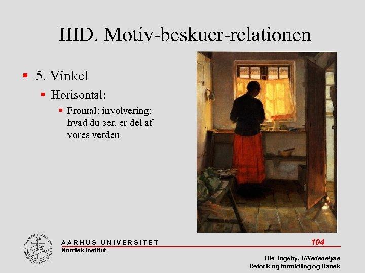 IIID. Motiv-beskuer-relationen 5. Vinkel Horisontal: Frontal: involvering: hvad du ser, er del af vores