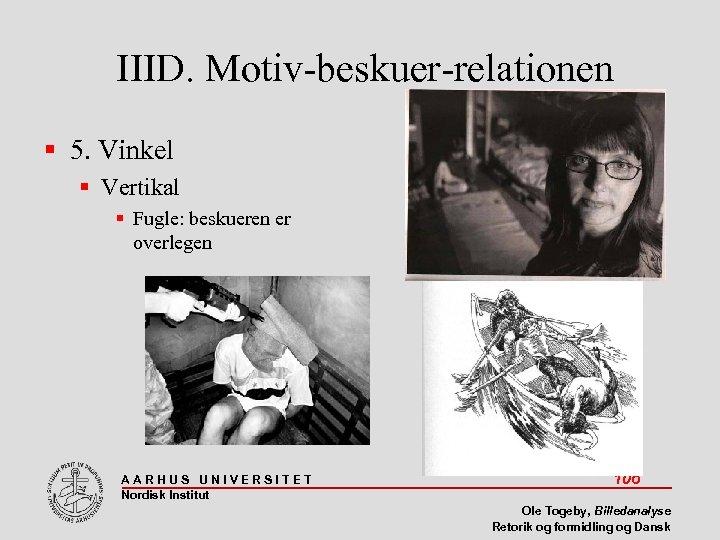 IIID. Motiv-beskuer-relationen 5. Vinkel Vertikal Fugle: beskueren er overlegen AARHUS UNIVERSITET Nordisk Institut 106