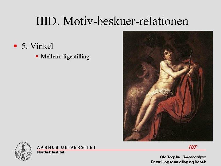 IIID. Motiv-beskuer-relationen 5. Vinkel Mellem: ligestilling AARHUS UNIVERSITET Nordisk Institut 107 Ole Togeby, Billedanalyse