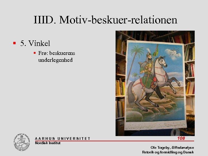 IIID. Motiv-beskuer-relationen 5. Vinkel Frø: beskuerens underlegenhed AARHUS UNIVERSITET Nordisk Institut 108 Ole Togeby,