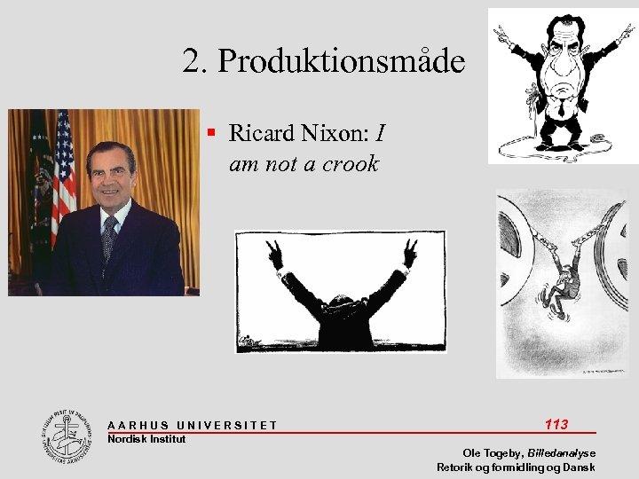 2. Produktionsmåde Ricard Nixon: I am not a crook AARHUS UNIVERSITET Nordisk Institut 113