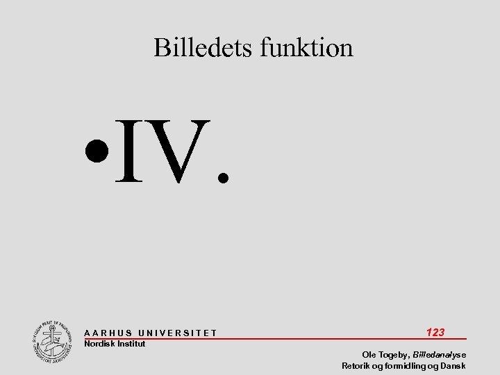 Billedets funktion • IV. AARHUS UNIVERSITET Nordisk Institut 123 Ole Togeby, Billedanalyse Retorik og