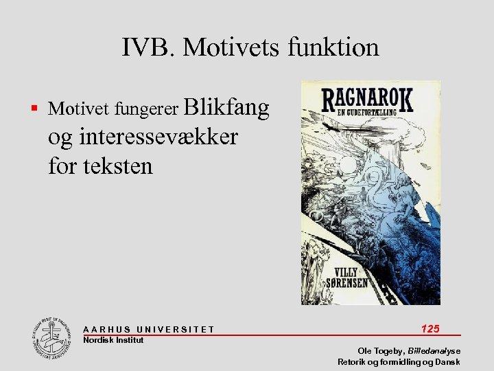 IVB. Motivets funktion Motivet fungerer Blikfang og interessevækker for teksten AARHUS UNIVERSITET Nordisk Institut