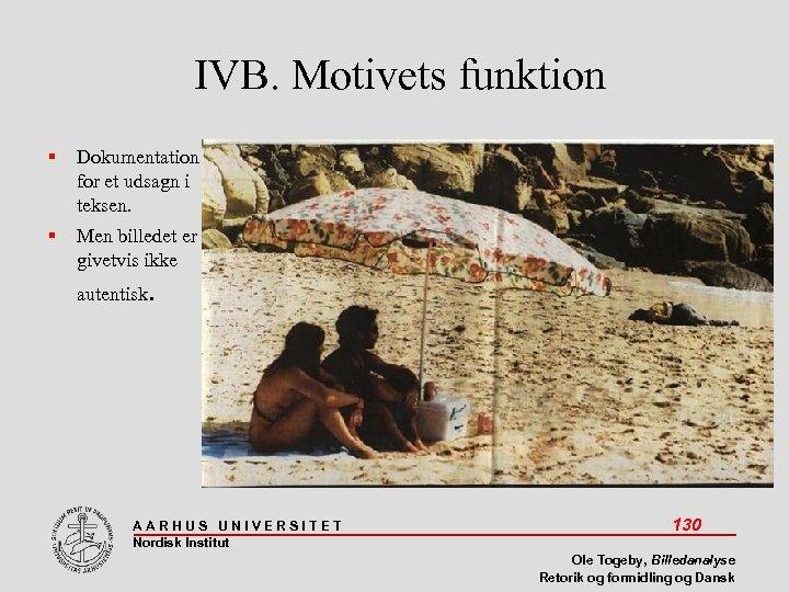 IVB. Motivets funktion Dokumentation for et udsagn i teksen. Men billedet er givetvis ikke