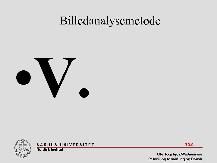 Billedanalysemetode • V. AARHUS UNIVERSITET Nordisk Institut 133 Ole Togeby, Billedanalyse Retorik og formidling
