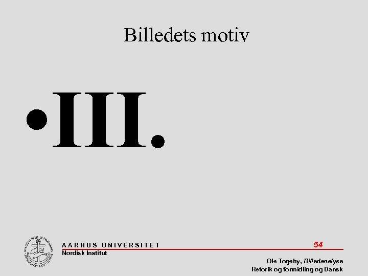 Billedets motiv • III. AARHUS UNIVERSITET Nordisk Institut 54 Ole Togeby, Billedanalyse Retorik og
