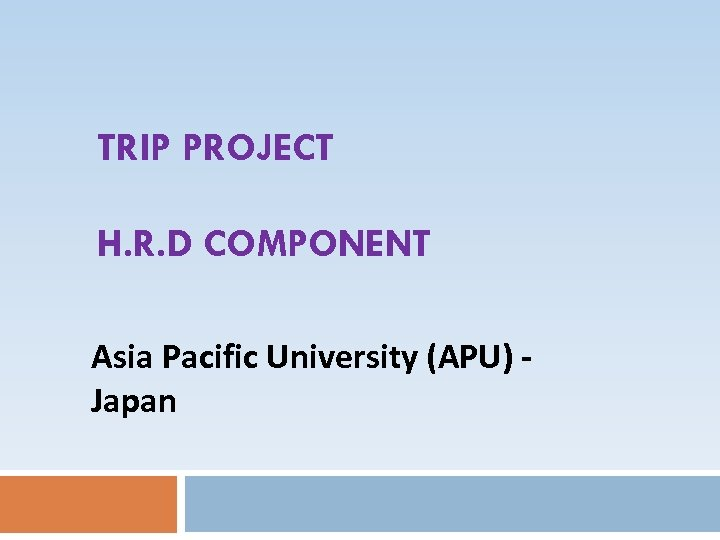 TRIP PROJECT H. R. D COMPONENT Asia Pacific University (APU) Japan
