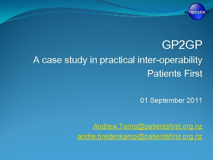 GP 2 GP A case study in practical inter-operability Patients First 01 September 2011